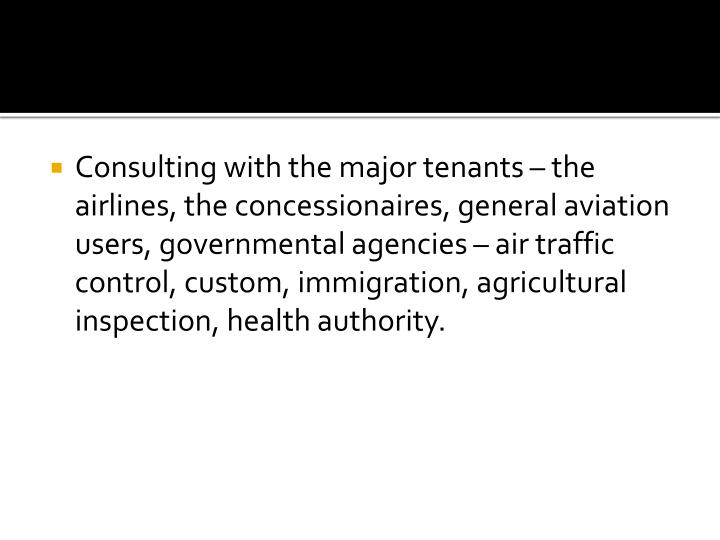Consulting with the major tenants – the airlines, the concessionaires, general aviation users, governmental agencies – air traffic control, custom, immigration, agricultural inspection, health authority.