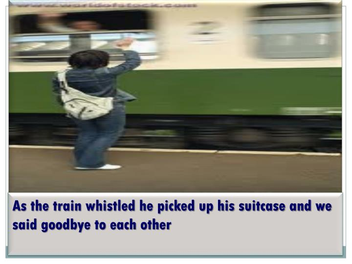 As the train whistled he picked up his suitcase and we said goodbye to each other