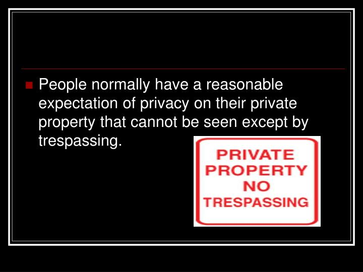 People normally have a reasonable expectation of privacy on their private property that cannot be seen except by trespassing.