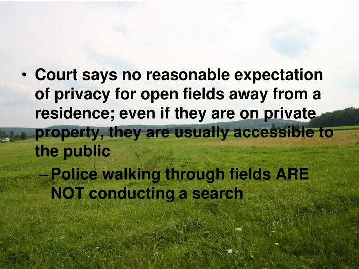 Court says no reasonable expectation of privacy for open fields away from a residence; even if they are on private property, they are usually accessible to the public