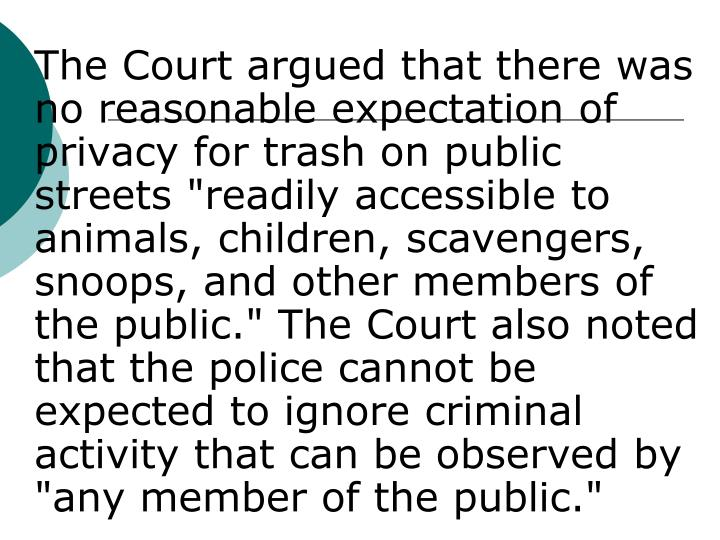 "The Court argued that there was no reasonable expectation of privacy for trash on public streets ""readily accessible to animals, children, scavengers, snoops, and other members of the public."" The Court also noted that the police cannot be expected to ignore criminal activity that can be observed by ""any member of the public."""