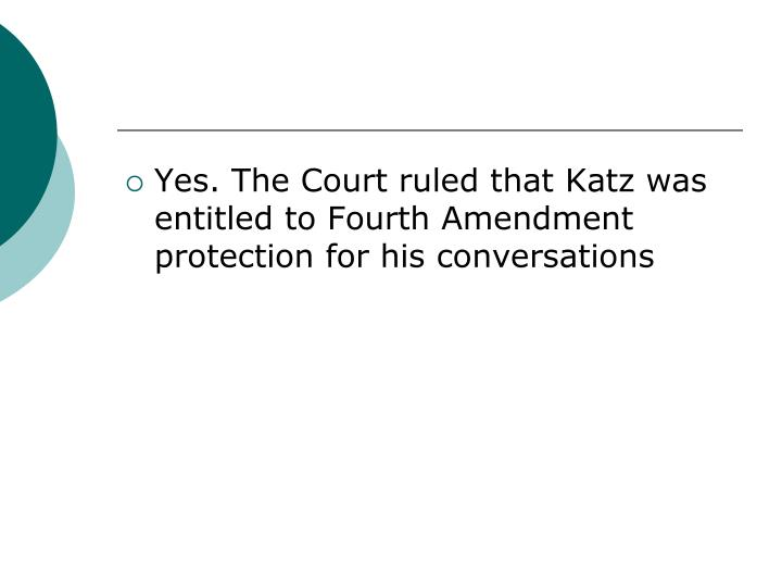 Yes. The Court ruled that Katz was entitled to Fourth Amendment protection for his conversations
