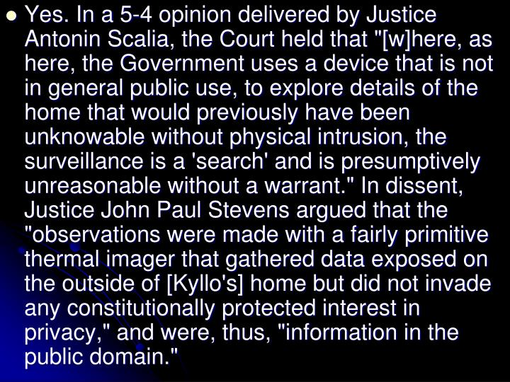 "Yes. In a 5-4 opinion delivered by Justice Antonin Scalia, the Court held that ""[w]here, as here, the Government uses a device that is not in general public use, to explore details of the home that would previously have been unknowable without physical intrusion, the surveillance is a 'search' and is presumptively unreasonable without a warrant."" In dissent, Justice John Paul Stevens argued that the ""observations were made with a fairly primitive thermal imager that gathered data exposed on the outside of [Kyllo's] home but did not invade any constitutionally protected interest in privacy,"" and were, thus, ""information in the public domain."""