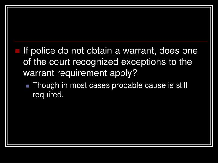 If police do not obtain a warrant, does one of the court recognized exceptions to the warrant requirement apply?