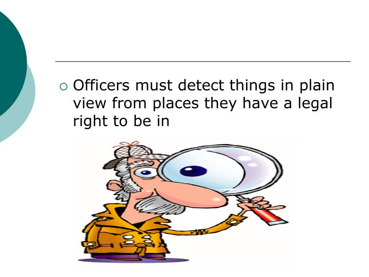 Officers must detect things in plain view from places they have a legal right to be in