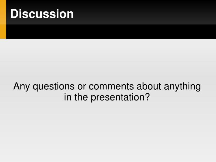 Any questions or comments about anything in the presentation?