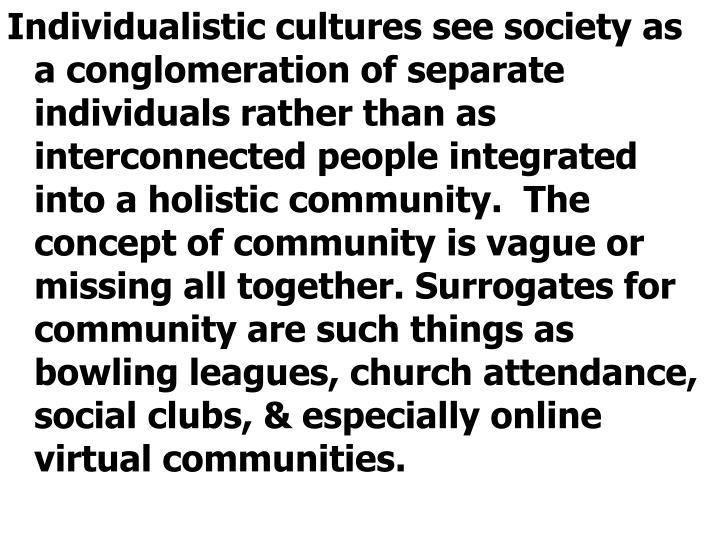 Individualistic cultures see society as a conglomeration of separate individuals rather than as interconnected people integrated into a holistic community.  The concept of community is vague or missing all together. Surrogates for community are such things as bowling leagues, church attendance, social clubs, & especially online virtual communities.