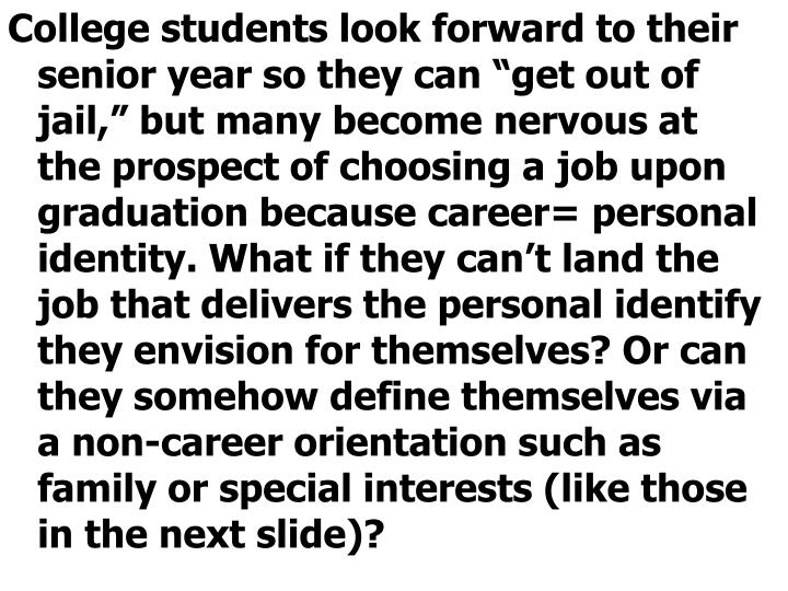 """College students look forward to their senior year so they can """"get out of jail,"""" but many become nervous at the prospect of choosing a job upon graduation because career= personal identity. What if they can't land the job that delivers the personal identify they envision for themselves? Or can they somehow define themselves via a non-career orientation such as family or special interests (like those in the next slide)?"""