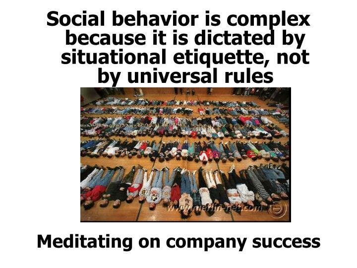 Social behavior is complex because it is dictated by situational etiquette, not by universal rules