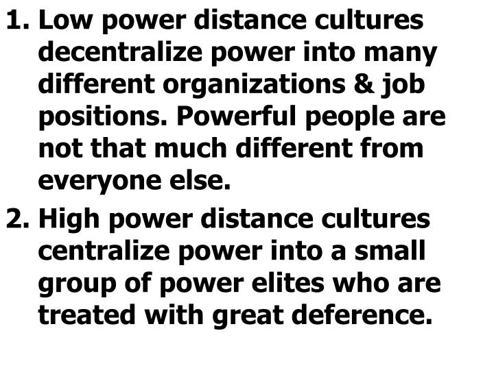 Low power distance cultures decentralize power into many different organizations & job positions. Powerful people are not that much different from everyone else.