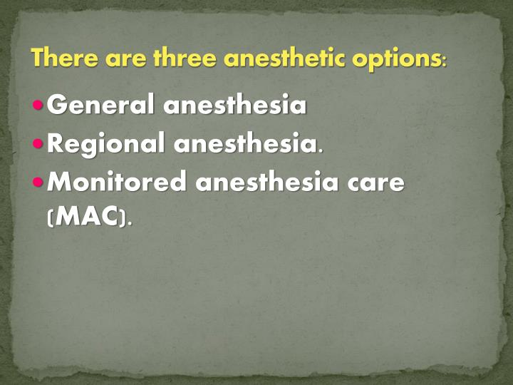 There are three anesthetic options: