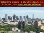 dallas is the largest u s city with no direct outlet to the sea it is a major transportation hub