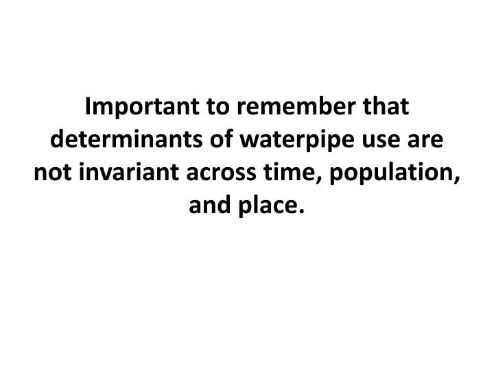 Important to remember that determinants of waterpipe use are not invariant across time, population, and place