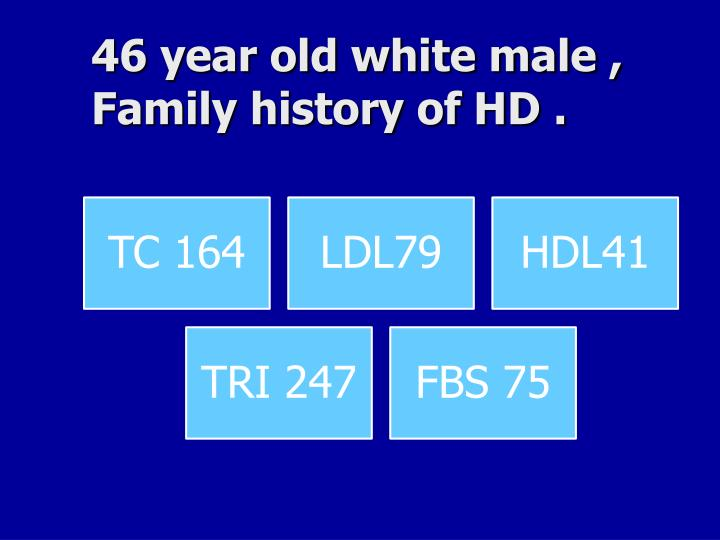 46 year old white male , Family history of HD .