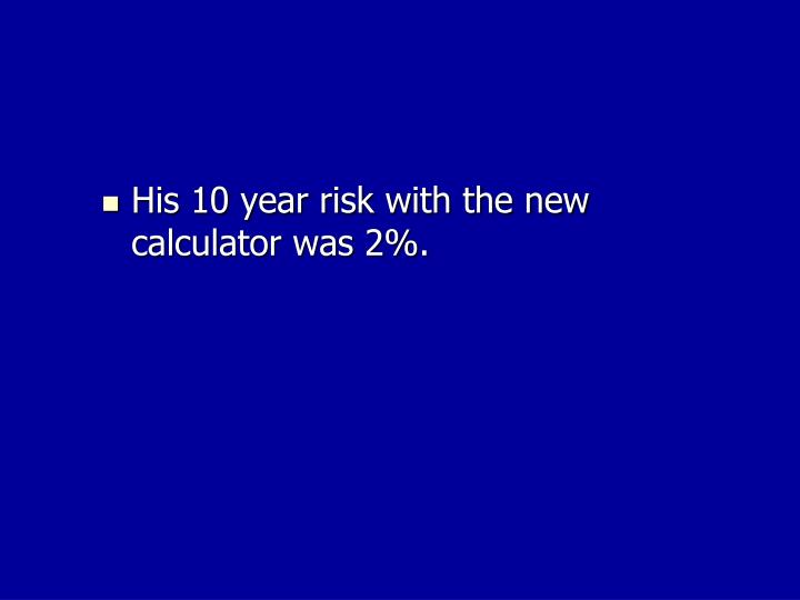 His 10 year risk with the new calculator was 2%.