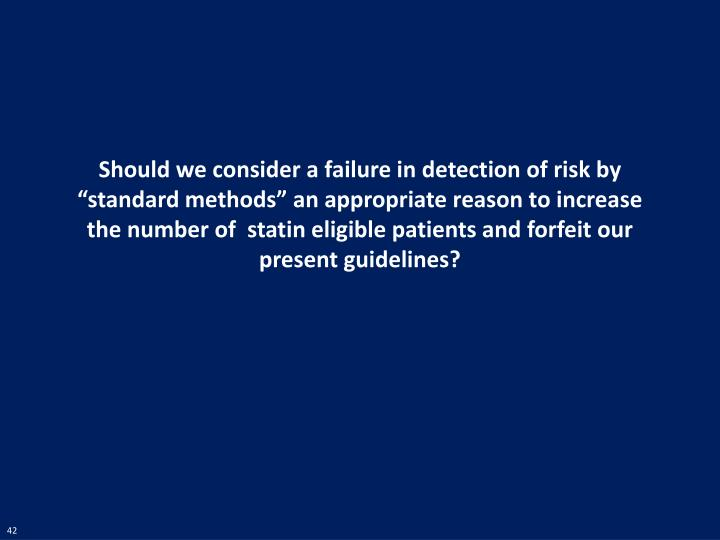 "Should we consider a failure in detection of risk by ""standard methods"" an appropriate reason to increase the number of  statin eligible patients and forfeit our present guidelines?"