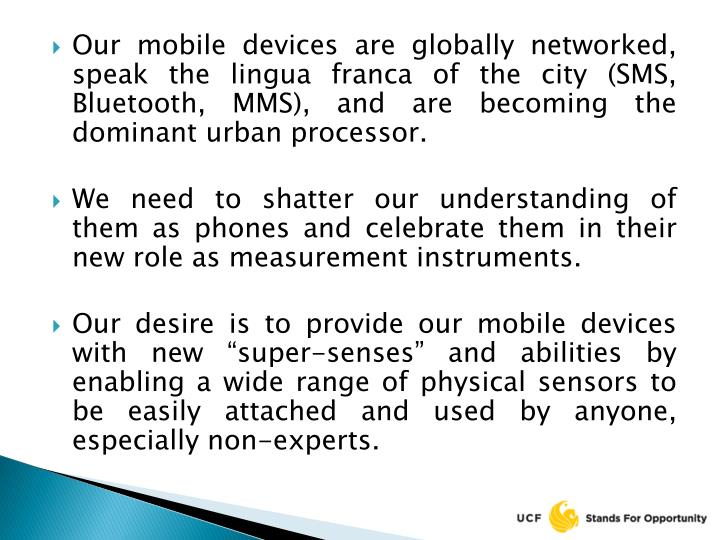 Our mobile devices are globally networked, speak the lingua franca of the city (SMS, Bluetooth, MMS), and are becoming the dominant urban processor.