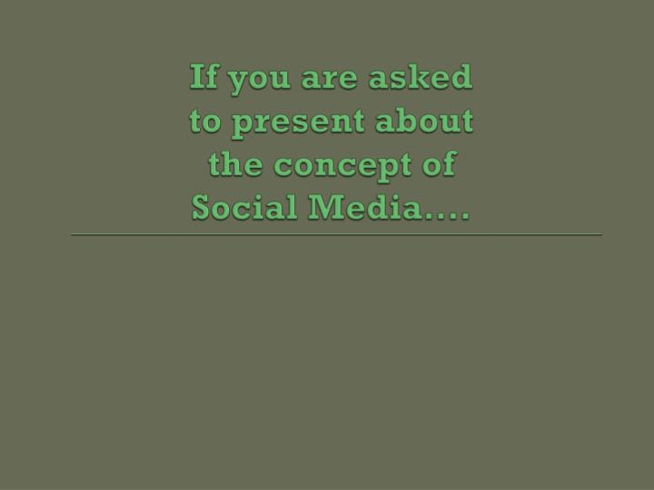 If you are asked to present about the concept of social media