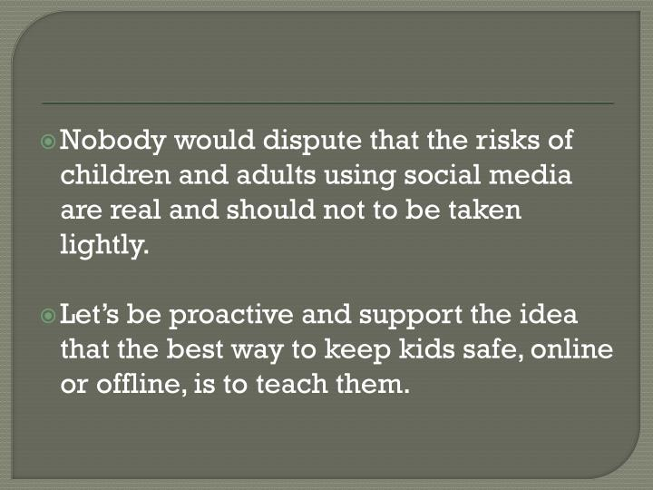 Nobody would dispute that the risks of children and adults using social media are real and should not to be taken lightly.