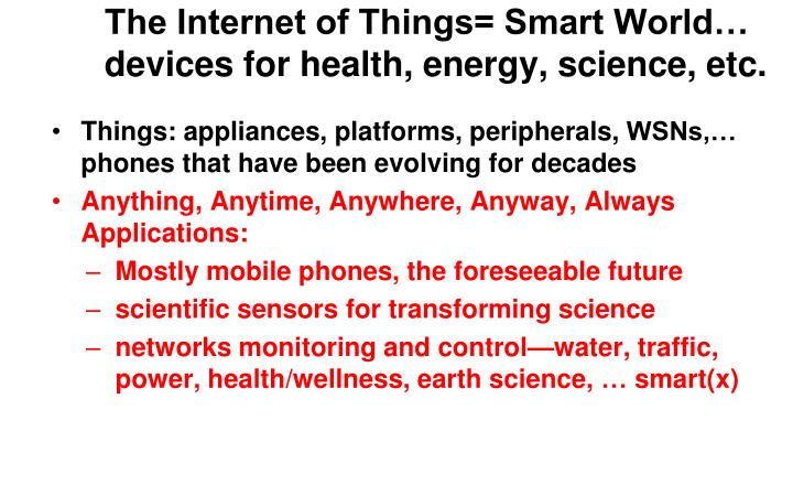 The Internet of Things= Smart World… devices for health, energy, science, etc.