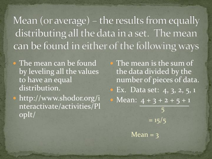 Mean (or average) – the results from equally distributing all the data in a set.  The mean can be ...