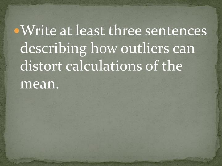 Write at least three sentences describing how outliers can distort calculations of the mean.