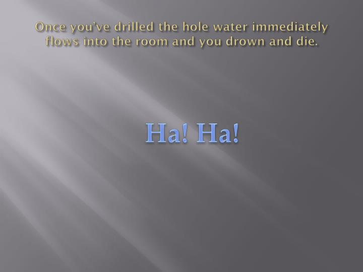 Once you've drilled the hole water immediately flows into the room and you drown and die.