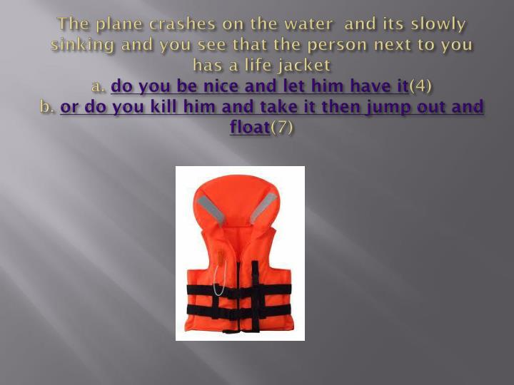 The plane crashes on the water and its slowly sinking and you see that the person next to you has a life jacket