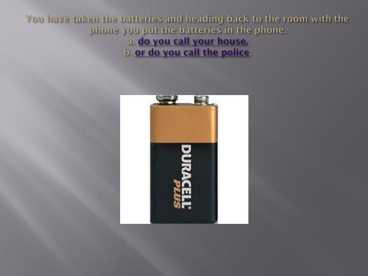 You have taken the batteries and heading back to the room with the phone you put the batteries in th...