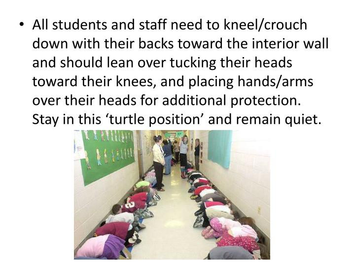 All students and staff need to kneel/crouch down with their backs toward the interior wall and should lean over tucking their heads toward their knees, and placing hands/arms over their heads for additional protection. Stay in this 'turtle position' and remain quiet.