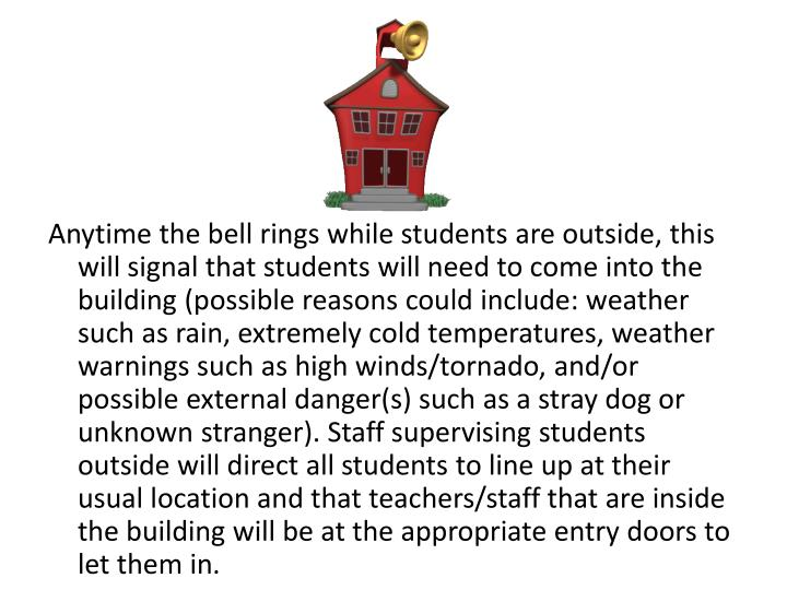 Anytime the bell rings while students are outside, this will signal that students will need to come ...