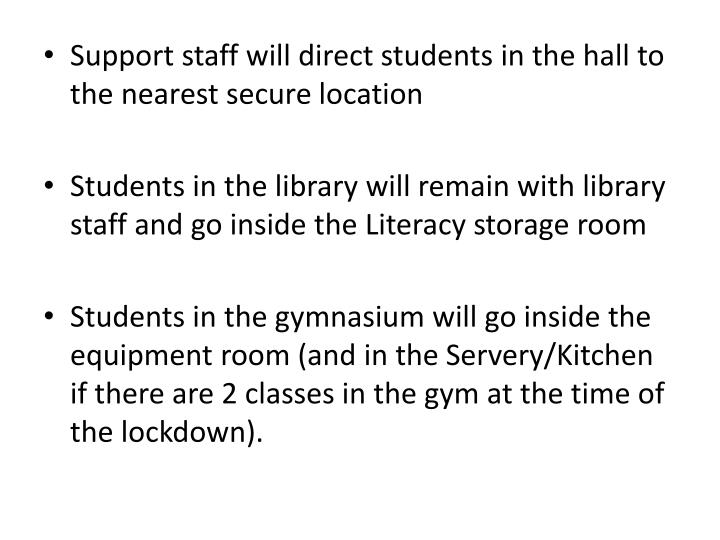 Support staff will direct students in the hall to the nearest secure