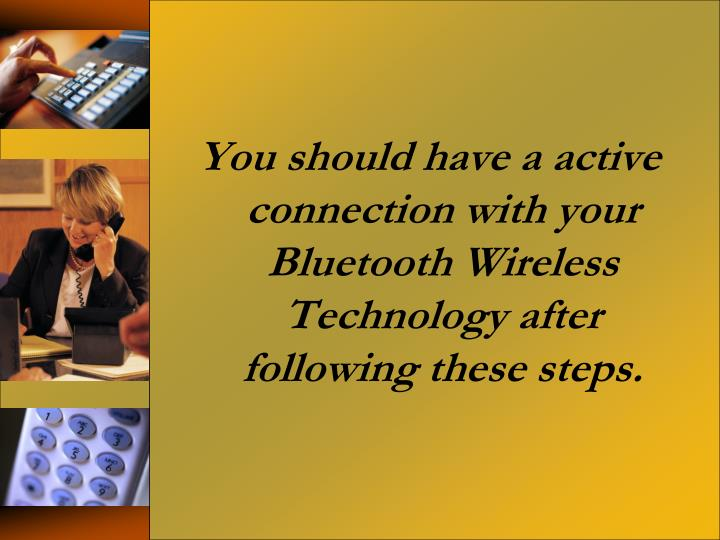 You should have a active connection with your Bluetooth Wireless Technology after following these steps.