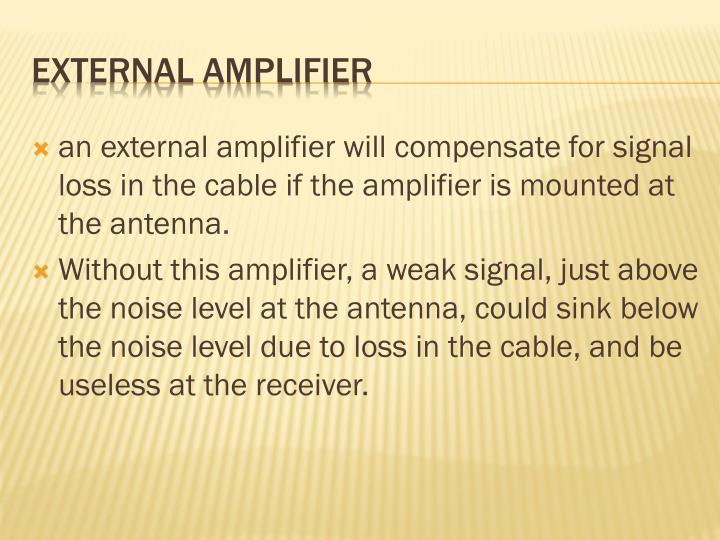 an external amplifier will compensate for signal loss in the cable if the amplifier is mounted at the antenna.