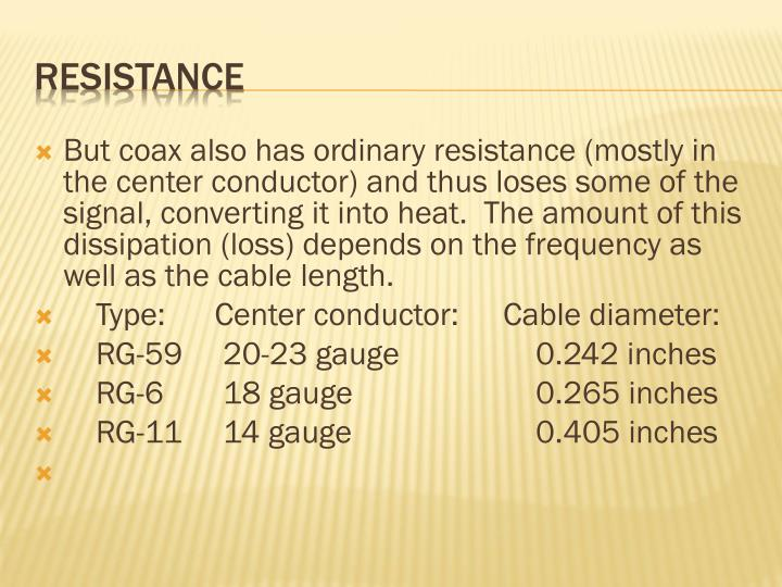 But coax also has ordinary resistance (mostly in the center conductor) and thus loses some of the signal, converting it into heat.  The amount of this dissipation (loss) depends on the frequency as well as the cable length.