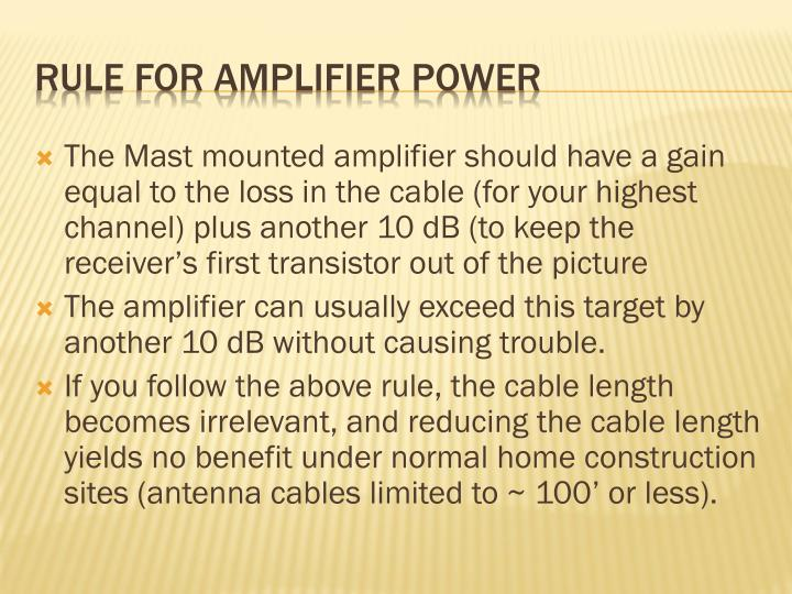 The Mast mounted amplifier should have a gain equal to the loss in the cable (for your highest channel) plus another 10 dB (to keep the receiver's first transistor out of the picture