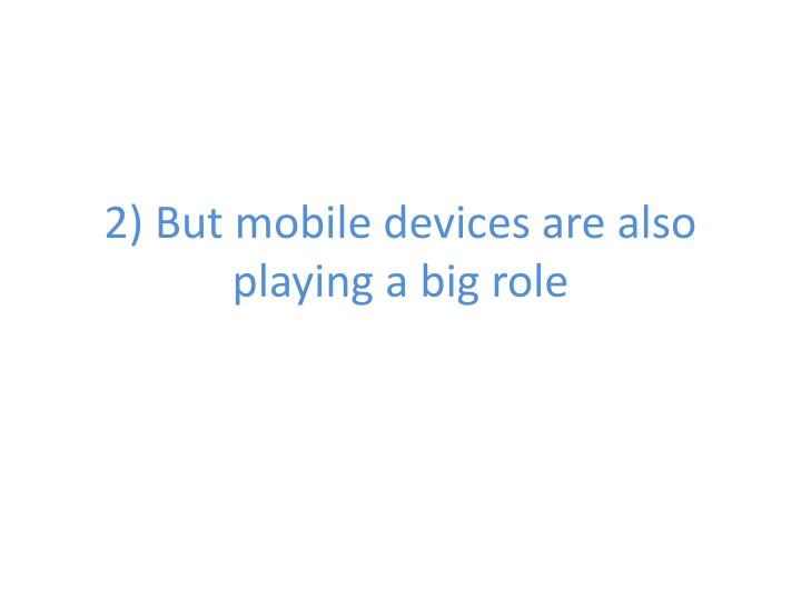 2) But mobile devices are also playing a big role