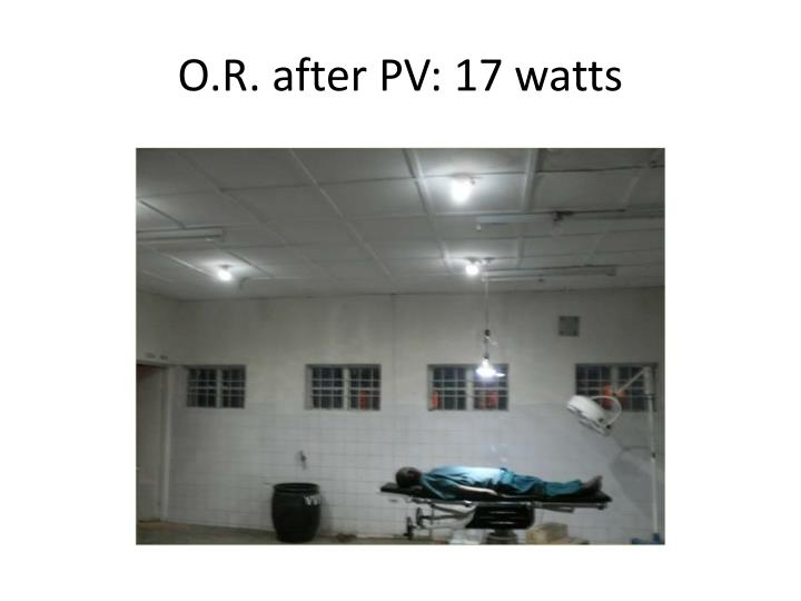 O.R. after PV: 17 watts