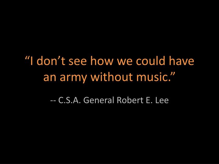 """I don't see how we could have an army without music."""