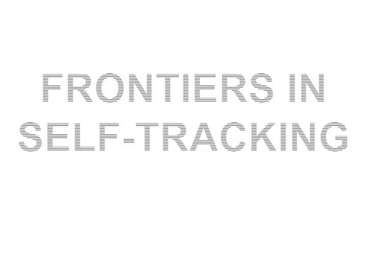Frontiers in self tracking
