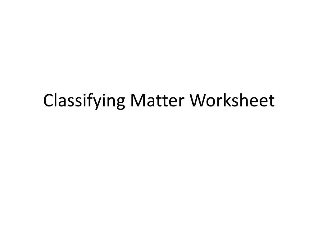 Worksheets Classifying Matter Worksheet ppt classifying matter worksheet powerpoint presentation id1550102 n