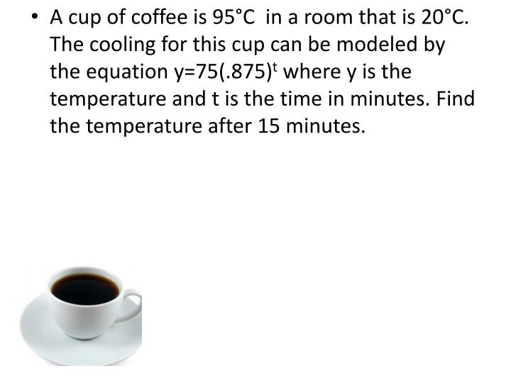 A cup of coffee is 95°C  in a room that is 20°C. The cooling for this cup can be modeled by the equation y=75(.875)