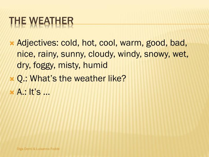 Adjectives: cold, hot, cool, warm, good, bad, nice, rainy, sunny, cloudy, windy, snowy, wet, dry, foggy, misty, humid