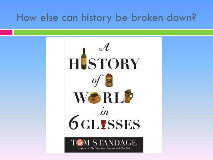 How else can history be broken down?