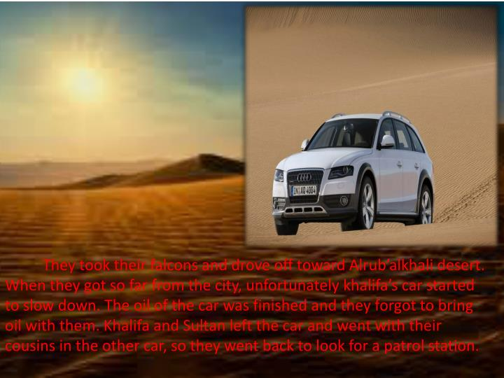 They took their falcons and drove off toward Alrub'alkhali desert. When they got so far from the city, unfortunately khalifa's car started to slow
