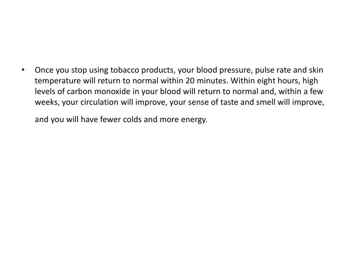 Once you stop using tobacco products, your blood pressure, pulse rate and skin temperature will return to normal within 20 minutes. Within eight hours, high levels of carbon monoxide in your blood will return to normal and, within a few weeks, your circulation will improve, your sense of taste and smell will improve, and you will have fewer colds and more energy.