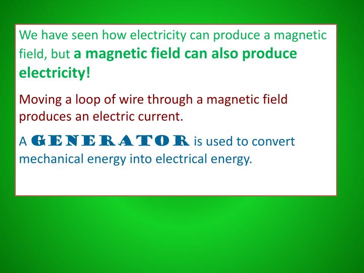 We have seen how electricity can produce a magnetic field, but