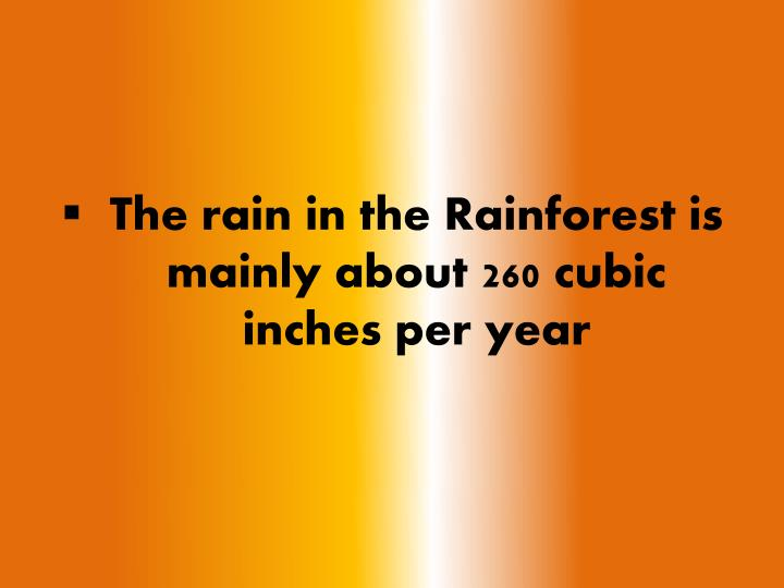 The rain in the Rainforest is mainly about 260 cubic inches per year