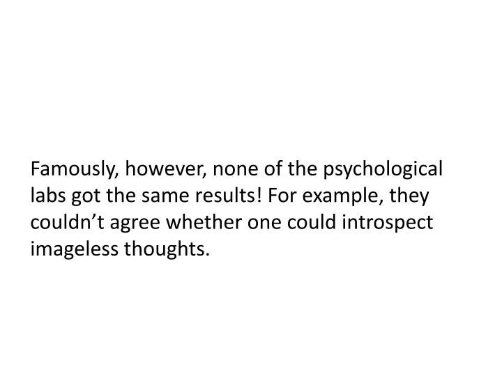 Famously, however, none of the psychological labs got the same results! For example, they couldn't agree whether one could introspect imageless thoughts.