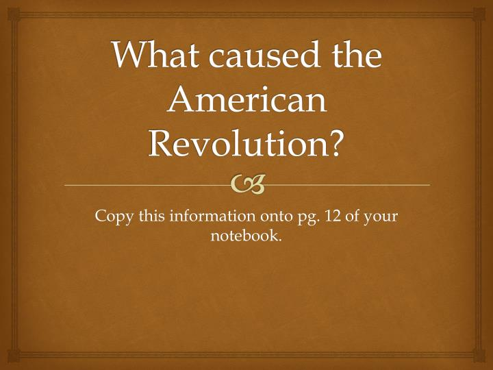 the american revolution was caused by the political grievances American revolution the war of independence waged by the american colonies against britain influenced political ideas and revolutions around the globe, as a fledgling, largely disconnected nation won its freedom from the greatest military force of its time.